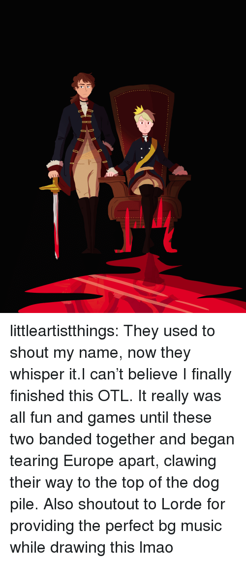 Lorde: littleartistthings:  They used to shout my name, now they whisper it.I can't believe I finally finished this OTL. It really was all fun and games until these two banded together and began tearing Europe apart, clawing their way to the top of the dog pile. Also shoutout to Lorde for providing the perfect bg music while drawing this lmao