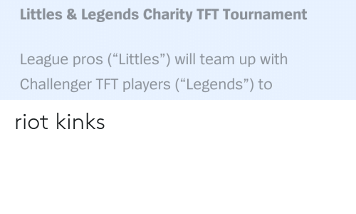 "Littles: Littles & Legends Charity TFT Tournament  League pros (""Littles"") will team up with  Challenger TFT players (""Legends"") to riot kinks"