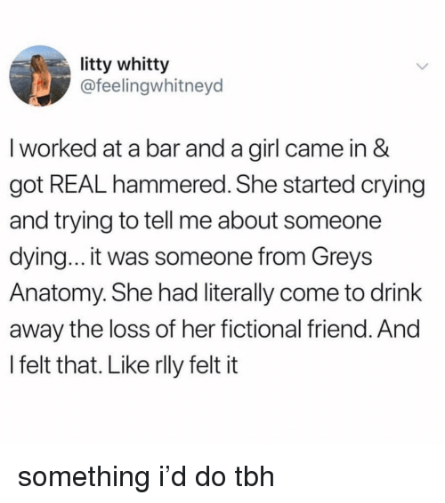 greys: litty whitty  @feelingwhitneyd  I worked at a bar and a girl came in &  got REAL hammered. She started crying  and trying to tell me about someone  dying... it was someone from Greys  Anatomy. She had literally come to drink  away the loss of her fictional friend. And  I felt that. Like rlly felt it something i'd do tbh