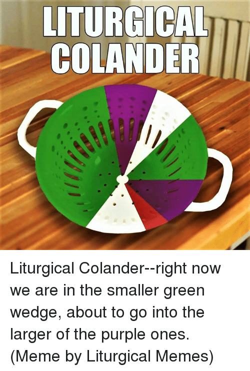 Episcopal Church : LITURGICAL  COLANDER Liturgical Colander--right now we are in the smaller green wedge, about to go into the larger of the purple ones.  (Meme by Liturgical Memes)