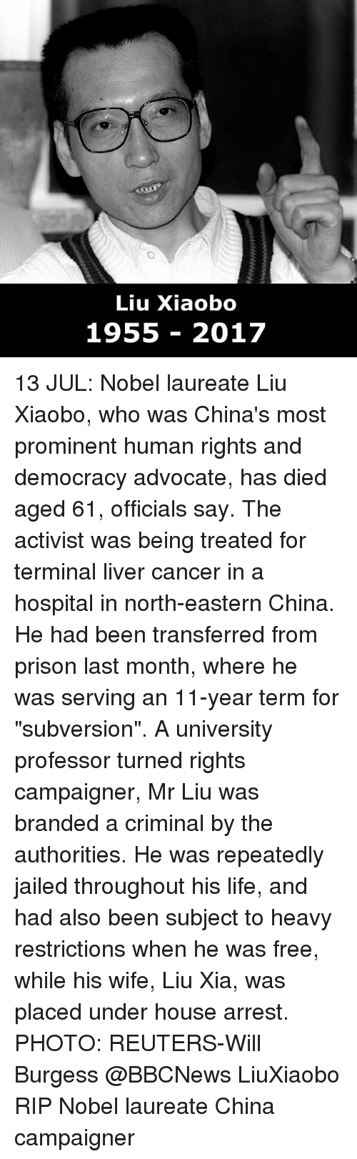 "Life, Memes, and China: Liu Xiaobo  1955 2017 13 JUL: Nobel laureate Liu Xiaobo, who was China's most prominent human rights and democracy advocate, has died aged 61, officials say. The activist was being treated for terminal liver cancer in a hospital in north-eastern China. He had been transferred from prison last month, where he was serving an 11-year term for ""subversion"". A university professor turned rights campaigner, Mr Liu was branded a criminal by the authorities. He was repeatedly jailed throughout his life, and had also been subject to heavy restrictions when he was free, while his wife, Liu Xia, was placed under house arrest. PHOTO: REUTERS-Will Burgess @BBCNews LiuXiaobo RIP Nobel laureate China campaigner"