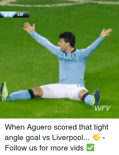 Memes, Liverpool F.C., and Goal: LIV  ETIFAD  WFV When Aguero scored that tight angle goal vs Liverpool... 👏 - Follow us for more vids ✅