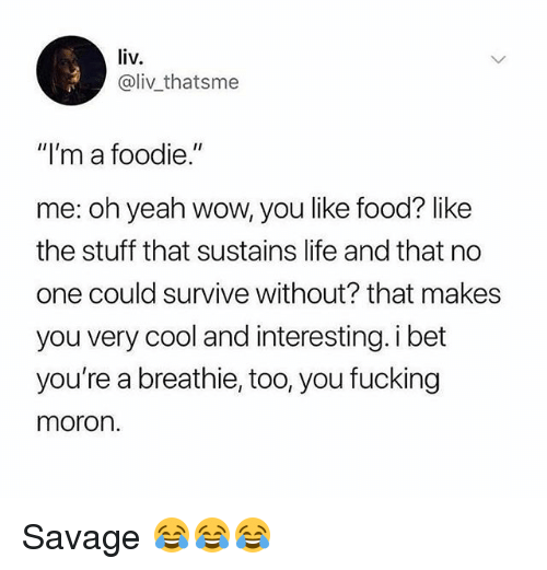 "Food, Fucking, and Gym: liv  @liv thatsme  ""I'm a foodie.""  me: oh yeah wow, you like food? like  the stuff that sustains life and that no  one could survive without? that makes  you very cool and interesting. i bet  you're a breathie, too, you fucking  moron. Savage 😂😂😂"