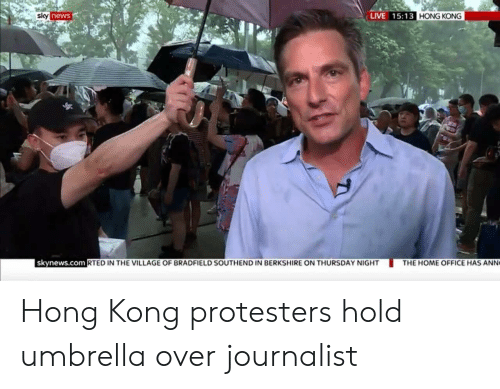 The Village: LIVE 15:13 HONG KONG  sky news  skynews.com RTED IN THE VILLAGE OF BRADFIELD SOUTHEND IN BERKSHIRE ON THURSDAY NIGHT  THE HOME OFFICE HAS ANN Hong Kong protesters hold umbrella over journalist