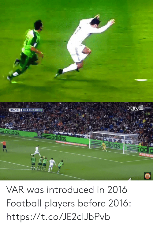 In 2016: LIVE  beiNaHD  SPORTS  RMA 0-0 CEL  35:10  Eadidas  5 715  rdidas  Eadidas  adid  toasNtm IVEmi  Fly Emirate  T VAR was introduced in 2016  Football players before 2016: https://t.co/JE2cIJbPvb