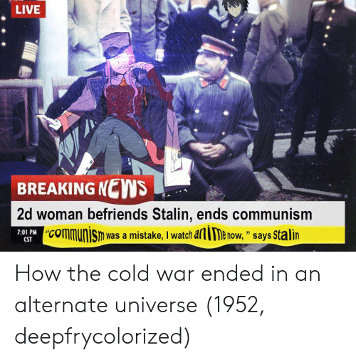 "alie: LIVE  BREAKING NEWS  2d woman befriends Stalin, ends communism  ""communisn was a mistake, I watch alie now, "" says Stalin  7:01 PM C  ""CO  CST How the cold war ended in an alternate universe (1952, deepfrycolorized)"