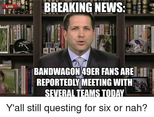 NFL: LIVE  BREAKING NEWS  BANDWAGON 49ER FANS ARE  REPORTEDL MEETING WITIH Y'all still questing for six or nah?