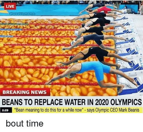 """olympic: LIVE  BREAKING NEWS  BEANS TO REPLACE WATER IN 2020 OLYMPICS  2:29 """"Bean meaning to do this for a while now"""" - says Olympic CEO Mark Beanis bout time"""