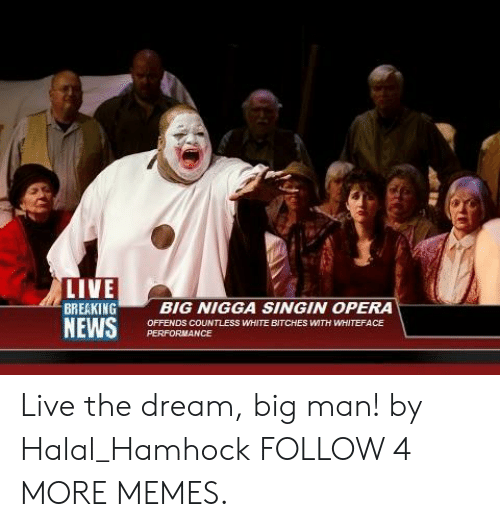 dream big: LIVE  BREAKING  NEWS  BIG NIGGA SINGIN OPERA  OFFENDS COUNTLESS WHITE BITCHES WTH WHITEFACE  PERFORMANCE Live the dream, big man! by Halal_Hamhock FOLLOW 4 MORE MEMES.