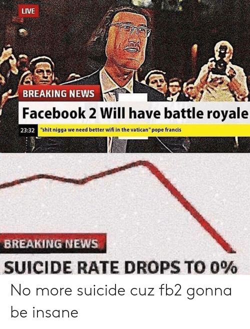 """Pope Francis: LIVE  BREAKING NEWS  Facebook 2 Will have battle royale  23:32  """"shit nigga we need better wifi in the vatican"""" pope francis  BREAKING NEWS  SUICIDE RATE DROPS TO 0% No more suicide cuz fb2 gonna be insane"""