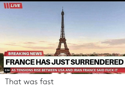 That Was Fast: LIVE  BREAKING NEWS  FRANCE HAS JUST SURRENDERED  2:34 AS TENSIONS RISE BETWEEN USA AND IRAN FRANCE SAID FUCK IT That was fast