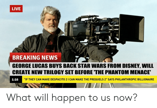 "phantom menace: LIVE  BREAKING NEWS  GEORGE LUCAS BUYS BACK STAR WARS FROM DISNEY, WILL  CREATE NEW TRILOGY SET BEFORE THE PHANTOM MENACE  1:16  ""IF THEY CAN MAKE DESPACITO 2 I CAN MAKE THE PREQUELS 2"" SAYS PHILANTHROPIC BILLIONAIRE What will happen to us now?"