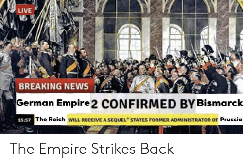 "empire strikes back: LIVE  BREAKING NEWS  German Empire 2 CONFIRMED BY Bismarck  15:57  The Reich WILL RECEIVE A SEQUEL"" STATES FORMER ADMINISTRATOR OF Prussia The Empire Strikes Back"