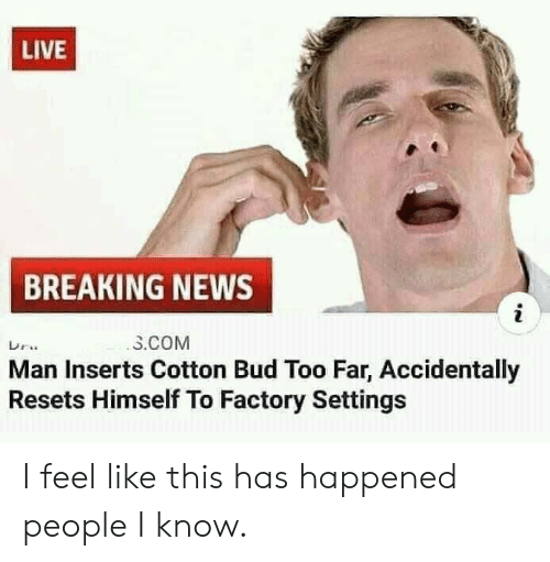 factory: LIVE  BREAKING NEWS  i  3.COM  Man Inserts Cotton Bud Too Far, Accidentally  Resets Himself To Factory Settings I feel like this has happened people I know.