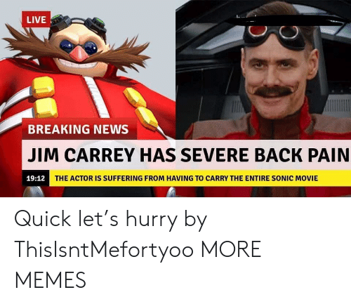 Jim Carrey: LIVE  BREAKING NEWS  JIM CARREY HAS SEVERE BACK PAIN  19:12  THE ACTOR IS SUFFERING FROM HAVING TO CARRY THE ENTIRE SONIC MOVIE Quick let's hurry by ThisIsntMefortyoo MORE MEMES