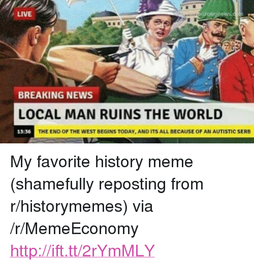 """History Meme: LIVE  BREAKING NEWS  LOCAL MAN RUINS THE WORLD  13:36  THE END OF THE WEST BEGINS TODAY, AND ITS ALL BECAUSE OF AN AUTISTIC SERB <p>My favorite history meme (shamefully reposting from r/historymemes) via /r/MemeEconomy <a href=""""http://ift.tt/2rYmMLY"""">http://ift.tt/2rYmMLY</a></p>"""