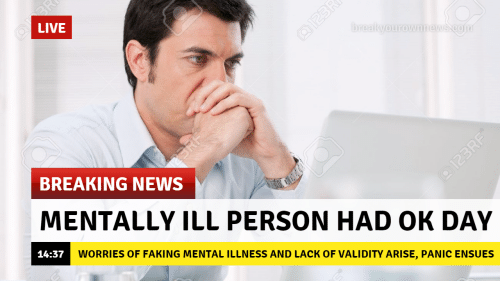 mental illness: LIVE  BREAKING NEWS  MENTALLY ILL PERSON HAD OK DAY  14:37  WORRIES OF FAKING MENTAL ILLNESS AND LACK OF VALIDITY ARISE, PANIC ENSUES