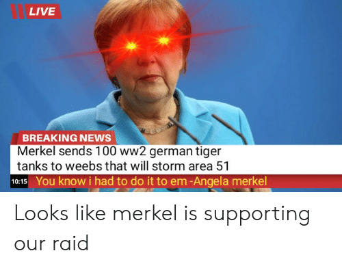 News, Breaking News, and Live: LIVE  BREAKING NEWS  Merkel sends 100 ww2 german tiger  tanks to weebs that will storm area 51  10:15 You know i had to do it to em-Angela merkel Looks like merkel is supporting our raid