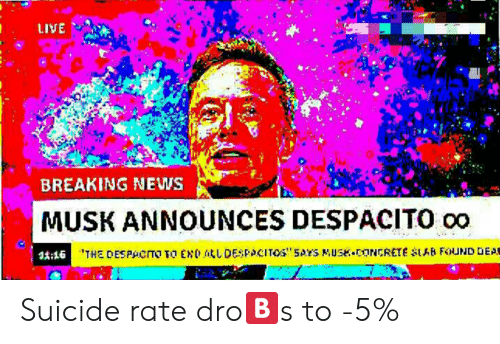 Dro: LIVE .  BREAKING NEWS  MUSK ANNOUNCES DESPACITO oo  11:16 Suicide rate dro🅱s to -5%
