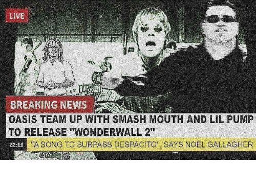"noel: LiVE  BREAKING NEWS  OASIS TEAM UP WITH SMASH MOUTH AND LIL PUMP  TO RELEASE ""WONDERWALL 2""  22-12  A SONG TO SURPASS DESPACITO SAYS NOEL GALLAGHER"