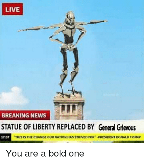 "Statue of Liberty: LIVE  BREAKING NEWS  STATUE OF LIBERTY REPLACED BY General Grievous  17-07  HIS İS THE CHANGE OUR NATİON HAS STRIVED FOR""-PRESIDENT DONALD TRUMP You are a bold one"