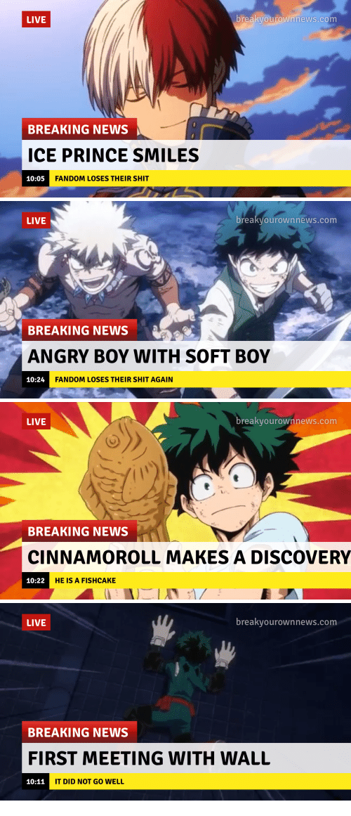 Breakyourownnews Com: LIVE  breakvourownhews.com  BREAKING NEWS  ICE PRINCE SMILES  10:05  FANDOM LOSES THEIR SHIT   LIVE  breakyourownnews.com  BREAKING NEWS  ANGRY BOY WITH SOFT BOY  10:24  FANDOM LOSES THEIR SHIT AGAIN   LIVE  breakvourownnews.com  BREAKING NEWS  CINNAMOROLL MAKES A DISCOVERY  10:22  HE IS A FISHCAKE   LIVE  breakvourownnews.com  BREAKING NEWS  FIRST MEETING WITH WALL  10:11  IT DID NOT GO WELL