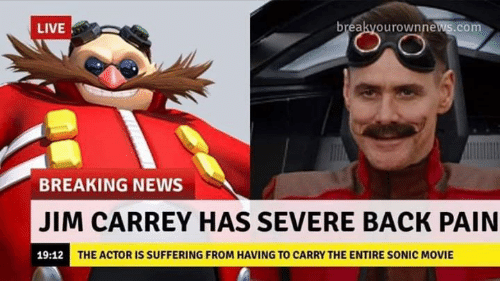 Jim Carrey: LIVE  breakvourownnews.com  BREAKING NEWS  JIM CARREY HAS SEVERE BACK PAIN  19:12  THE ACTOR IS SUFFERING FROM HAVING TO CARRY THE ENTIRE SONIC MOVIE