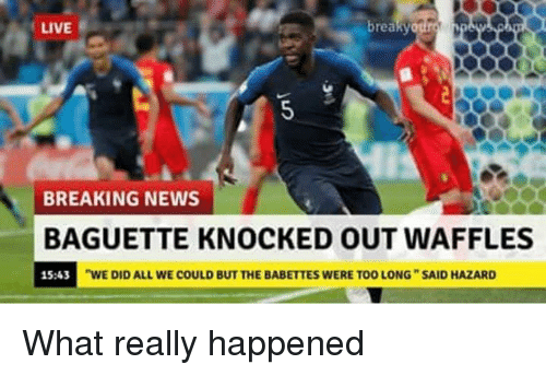 """knocked out: LIVE  breaky  BREAKING NEWS  BAGUETTE KNOCKED OUT WAFFLES  15:43  """"WE DID ALL WE COULD BUT THE BABETTES WERE TOO LONG SAID HAZARD What really happened"""
