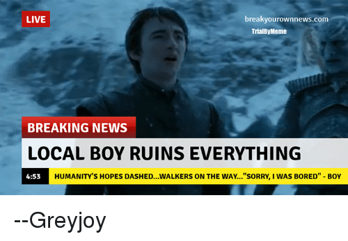 "Memes, 🤖, and Local: LIVE  breaky ownnews.com  Trial Meme  BREAKING NEWS  LOCAL BOY RUINSEVERYTHING  HUMANITY S HOPES DASHED...WALKERS ON THE WAY...""SORRY, I WAS BORED"" BOY  4:53 --Greyjoy"
