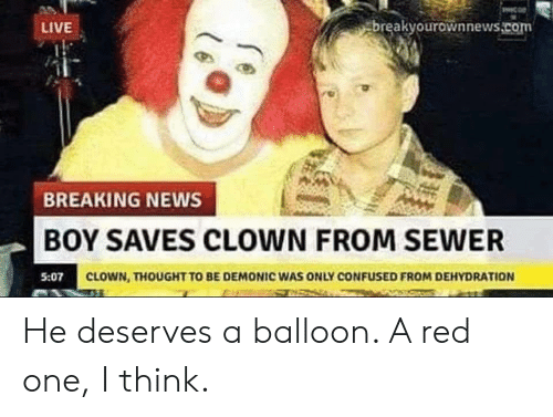 Breakyourownnews Com: LIVE  breakyourownnews.com  BREAKING NEWS  BOY SAVES CLOWN FROM SEWER  CLOWN, THOUGHT TO BE DEMONIC WAS ONLY CONFUSED FROM DEHYDRATION He deserves a balloon. A red one, I think.
