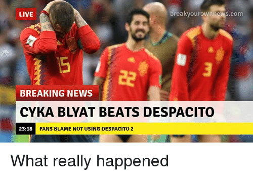 Cyka Blyat: LIVE  breakyourownnews.com  BREAKING NEWS  CYKA BLYAT BEATS DESPACITO  23:18  FANS BLAME NOT USING DESPACITO 2 What really happened