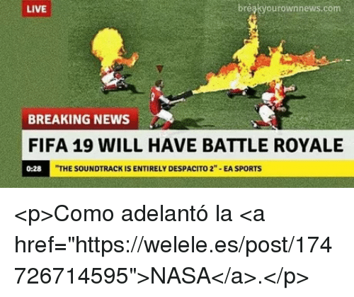 """Fifa, Nasa, and News: LIVE  breakyourownnews.com  BREAKING NEWS  FIFA 19 WILL HAVE BATTLE ROYALE  0:28  THE SOUNDTRACK IS ENTIRELY DESPACITO 2""""-EA SPORTS <p>Como adelantó la <a href=""""https://welele.es/post/174726714595"""">NASA</a>.</p>"""