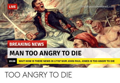 Breakyourownnews Com: LIVE  breakyourownnews.com  BREAKING NEWS  MAN TOO ANGRY TO DIE  20:08  WAIT HOW IS THERE NEWS IN 1778? NVM JOHN PAUL JONES IS TOO ANGRY TO DIE TOO ANGRY TO DIE