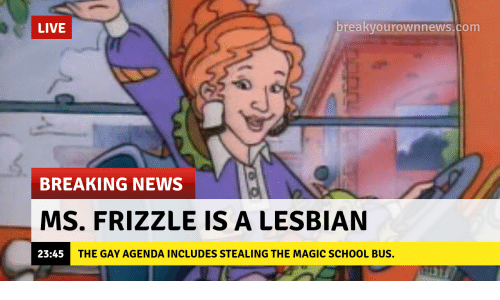 The Magic School Bus: LIVE  breakyourownnews.com  BREAKING NEWS  MS. FRIZZLE IS A LESBIAN  23:45  THE GAY AGENDA INCLUDES STEALING THE MAGIC SCHOOL BUS.