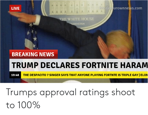 Breakyourownnews Com: LIVE  breakyourownnews.com  EWHITE HOUSE  INGTON  BREAKING NEWS  TRUMP DECLARES FORTNITE HARAM  19:48  THE DESPACITO 7 SINGER SAYS THAT ANYONE PLAYING FORTNTE IS TRIPLE GAY I ELON Trumps approval ratings shoot to 100%