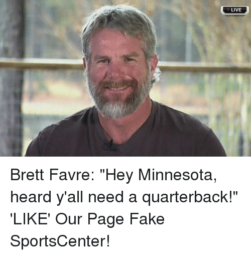 "favre: LIVE Brett Favre: ""Hey Minnesota, heard y'all need a quarterback!""  'LIKE' Our Page Fake SportsCenter!"