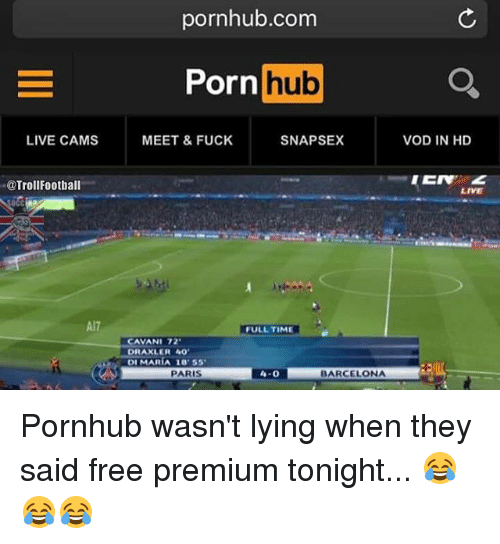 Memes, 🤖, and Cam: LIVE CAMS  @Troll Football  A17  pornhub.com  Porn  hub  MEET & FUCK  SNAPSEX  FULLTIME  CAVANI 72  DRAXLER AO  DI MARIA SS  PARIS  4-0  BARCELONA  VOD IN HD  LIVE Pornhub wasn't lying when they said free premium tonight... 😂😂😂