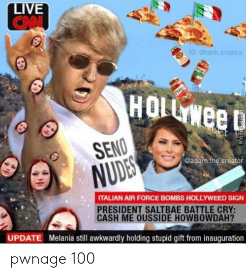 Saltbae: LIVE  CANI  IG: @tank.sinatra  HOLL WEED  SENO  NUDES  @adam.the.creator  ITALIAN AIR FORCE BOMBS HOLLYWEED SIGN  PRESIDENT SALTBAE BATTLE CRY:  CASH ME OUSSIDE HOWBOWDAH?  UPDATE Melania still awkwardly holding stupid gift from inauguration pwnage 100