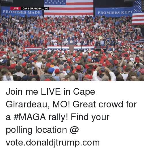 join.me: LIVE  CAPE GIRARDEAU, MO  PROMISES MAD  PROMISES KEPT. Join me LIVE in Cape Girardeau, MO! Great crowd for a #MAGA rally!  Find your polling location @ vote.donaldjtrump.com