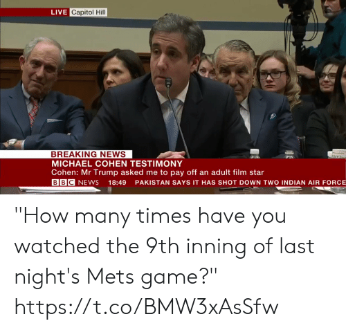 "New York Knicks: LIVE Capitol Hill  BREAKING NEWS  MICHAEL COHEN TESTIMONY  Cohen: Mr Trump asked me to pay off an adult film star  BBC NEWS 18:49 PAKISTAN SAYS IT HAS SHOT DOWN TWO INDIAN AIR FORCE ""How many times have you watched the 9th inning of last night's Mets game?""    https://t.co/BMW3xAsSfw"
