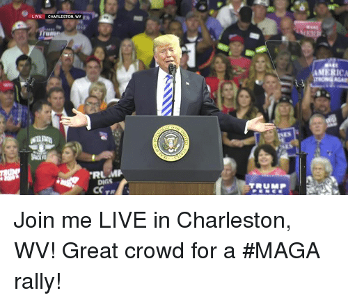Charleston: LIVE  CHARLESTON, WV  AMERIC  DIGS Join me LIVE in Charleston, WV! Great crowd for a #MAGA rally!