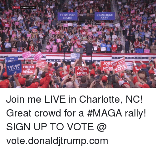 mobs: LIVE CHARLOTTE, NC  PROMISES  MADE  PROMISES  KEPT  OM  MERICA  MAKE  AMERIC  OBOUT  NOTE  MERICA  RUMP  PENCE  JOBS  VS  THE  WALL  MOBS Join me LIVE in Charlotte, NC! Great crowd for a #MAGA rally!  SIGN UP TO VOTE @ vote.donaldjtrump.com