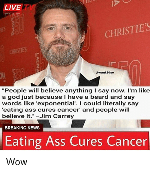 "Ass, Beard, and God: LIVE  CHRISTIE'S  CHRISTIES  @want2dye  ""People will believe anything I say now. I'm like  a god just because I have a beard and say  words like 'exponential'. I could literally say  'eating ass cures cancer' and people will  believe it. -Jim Carrey  BREAKING NEWS  Eating Ass Cures Cancer Wow"
