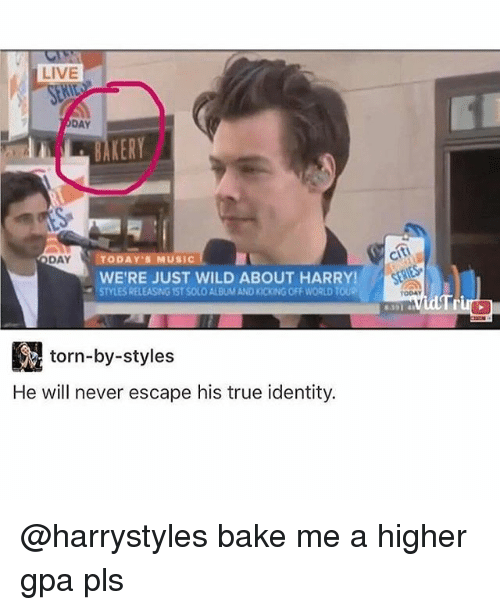 Memes, Music, and True: LIVE  DAY  AKERY  TODAYS MUSIC  DAY  WERE JUST WILD ABOUT HARRY!  STYLESREL  OFF WORLD TOUe  3, torn-by-styles  He will never escape his true identity.  citi  TODAY  Tr @harrystyles bake me a higher gpa pls