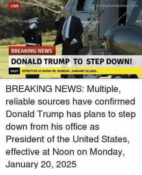 Donald Trump, Memes, and News: LIVE  eakyourownine  BREAKING NEWS  DONALD TRUMP TO STEP DOWN!  10.57  EFFECTIVE AT NOON ON MONDAY JANUARY 26,2025  BREAKING NEWS: Multiple,  reliable sources have confirmed  Donald Trump has plans to step  down from his office as  President of the United States,  effective at Noon on Monday,  January 20, 2025