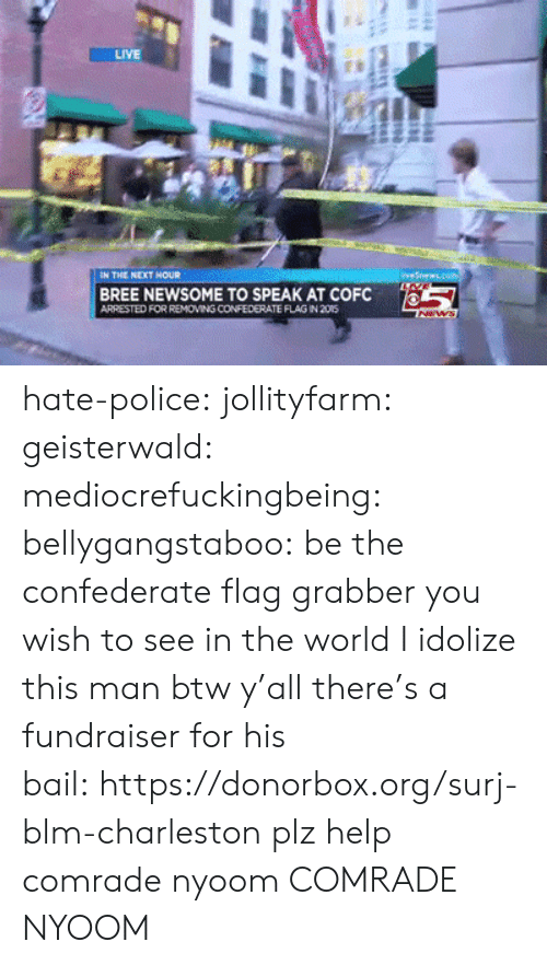 Charleston: LIVE  EN THE NEXT NOUR  BREE NEWSOME TO SPEAK AT COFC  ARRESTED FOR REMOVING CONFEDERATE FLAG IN 205  ws  4 hate-police: jollityfarm:  geisterwald:  mediocrefuckingbeing:  bellygangstaboo:   be the confederate flag grabber you wish to see in the world     I idolize this man  btw y'all there's a fundraiser for his bail:https://donorbox.org/surj-blm-charleston  plz help comrade nyoom   COMRADE NYOOM