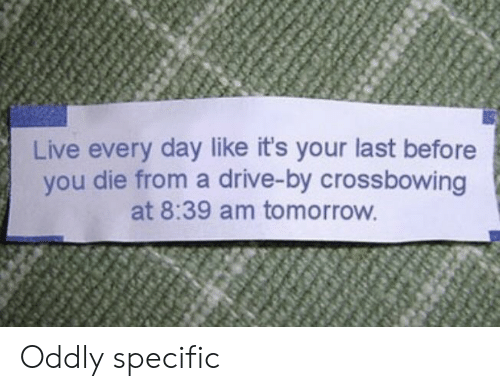 Drive By: Live every day like it's your last before  you die from a drive-by crossbowing  at 8:39 am tomorrow Oddly specific