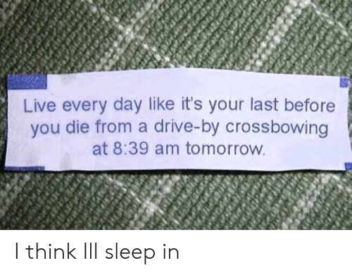 Drive By: Live every day like it's your last before  you die from a drive-by crossbowing  at 8:39 am tomorrow I think Ill sleep in