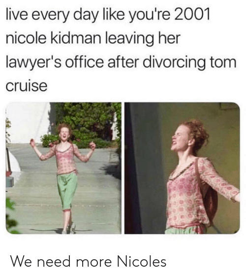 Tom Cruise: live every day like you're 2001  nicole kidman leaving her  lawyer's office after divorcing tom  cruise We need more Nicoles