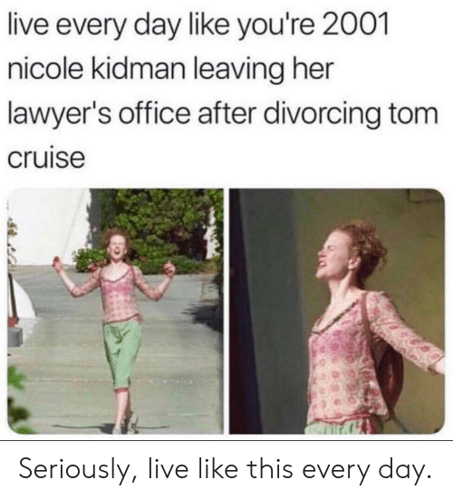 Tom Cruise: live every day like you're 2001  nicole kidman leaving her  lawyer's office after divorcing tom  cruise Seriously, live like this every day.